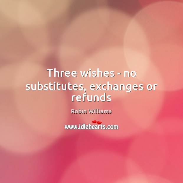 Three wishes – no substitutes, exchanges or refunds Robin Williams Picture Quote