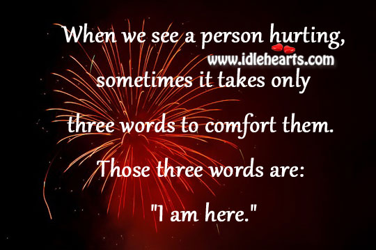"Three Words To Comfort Are: ""I Am Here."""