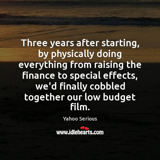 Three years after starting, by physically doing everything from raising the finance Finance Quotes Image