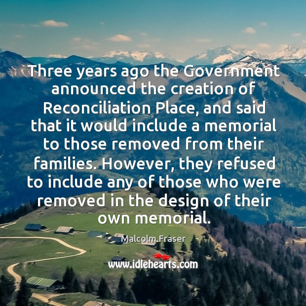 Three years ago the government announced the creation of reconciliation place, and said that it would include Malcolm Fraser Picture Quote
