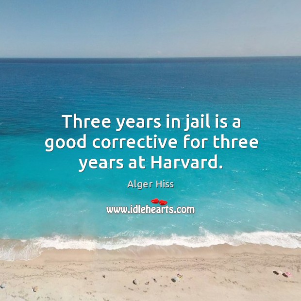 Image, Three years in jail is a good corrective for three years at Harvard.