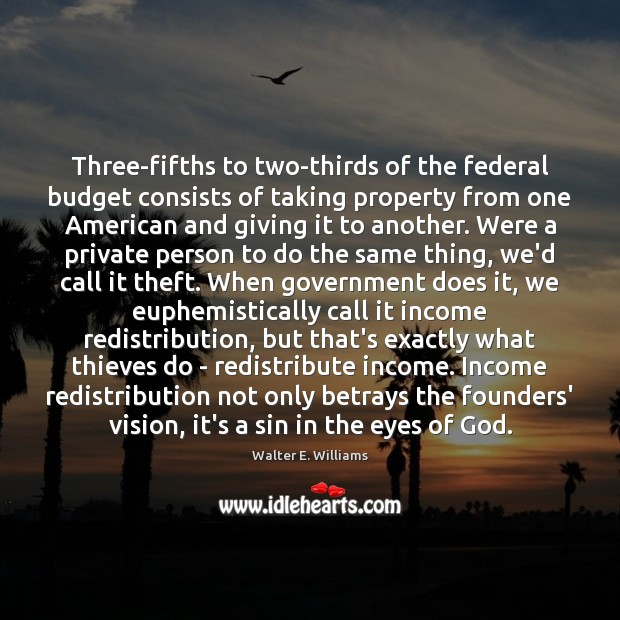 Three-fifths to two-thirds of the federal budget consists of taking property from Walter E. Williams Picture Quote