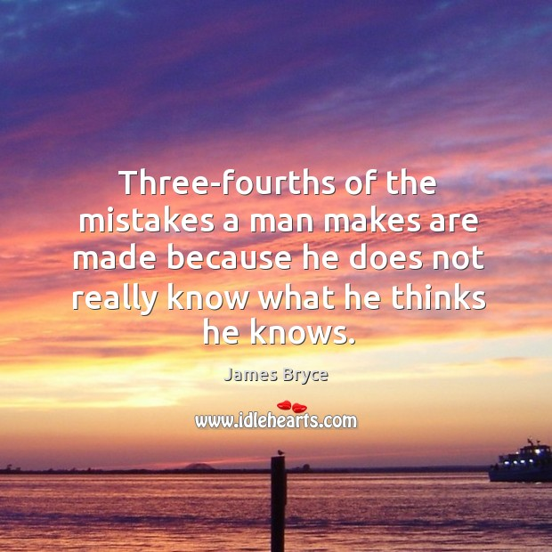 Image, Three-fourths of the mistakes a man makes are made because he does not really know what he thinks he knows.