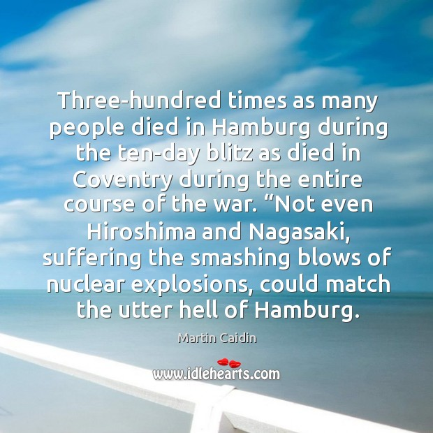 Three-hundred times as many people died in Hamburg during the ten-day blitz Martin Caidin Picture Quote