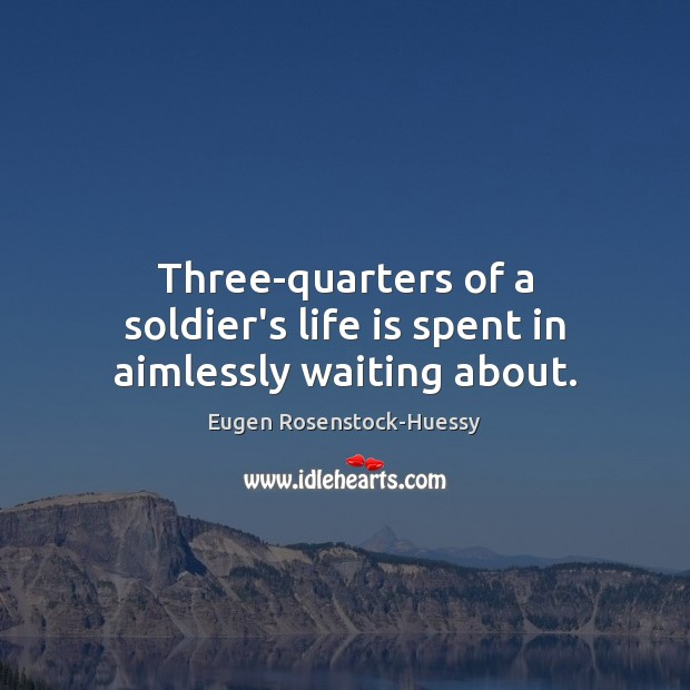 Three-quarters of a soldier's life is spent in aimlessly waiting about. Image