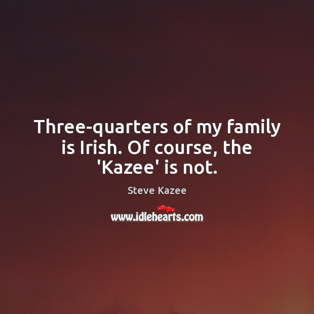 Three-quarters of my family is Irish. Of course, the 'Kazee' is not. Image