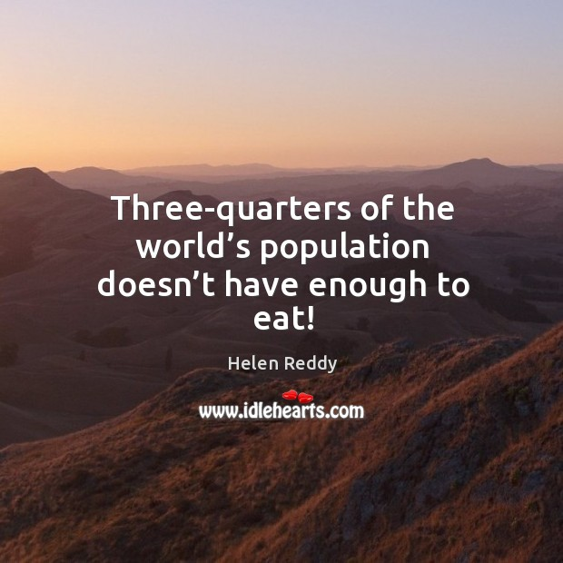 Three-quarters of the world's population doesn't have enough to eat! Image
