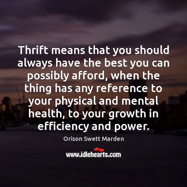 Thrift means that you should always have the best you can possibly Orison Swett Marden Picture Quote