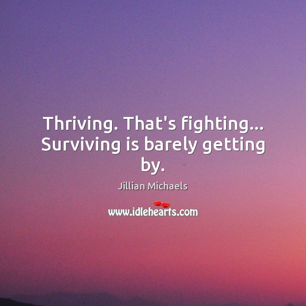 Image, Thriving. That's fighting… Surviving is barely getting by.