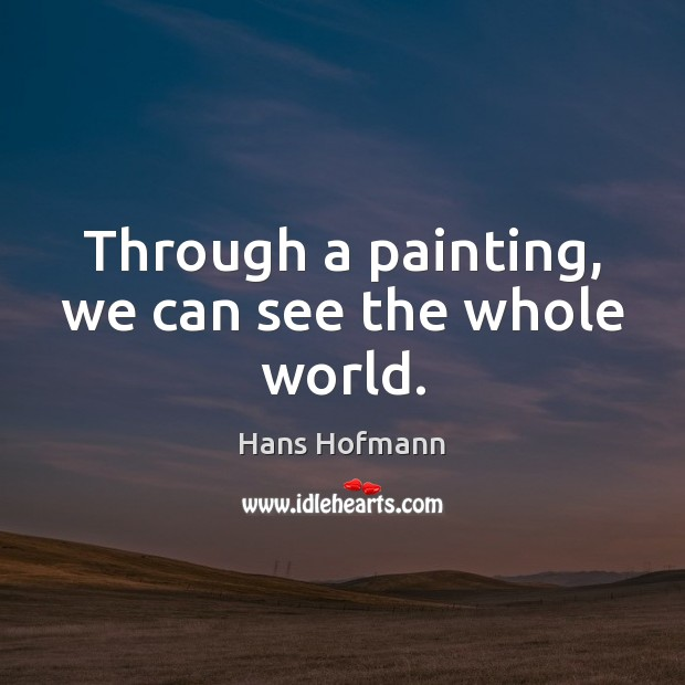 Through a painting, we can see the whole world. Hans Hofmann Picture Quote