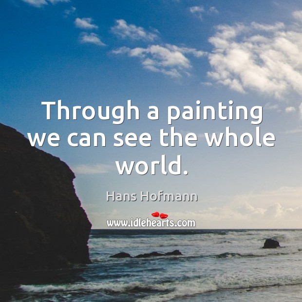 Through a painting we can see the whole world. Hans Hofmann Picture Quote