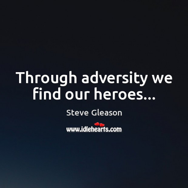 Through adversity we find our heroes… Steve Gleason Picture Quote