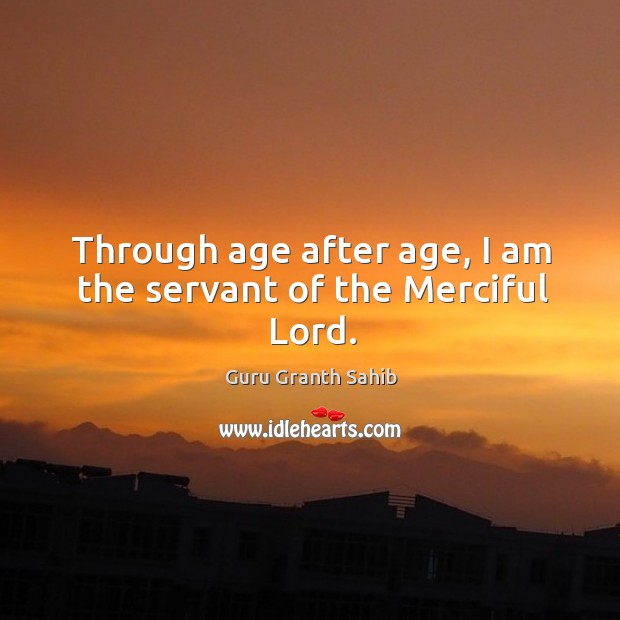 Through age after age, I am the servant of the merciful lord. Image