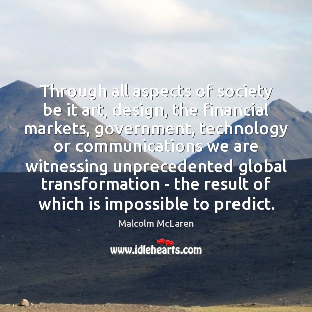 Through all aspects of society be it art, design, the financial markets, Malcolm McLaren Picture Quote