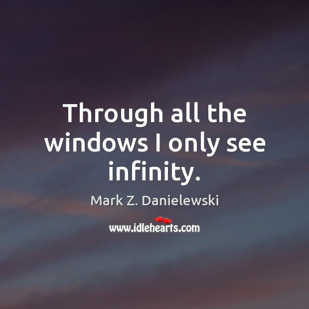 Through all the windows I only see infinity. Mark Z. Danielewski Picture Quote