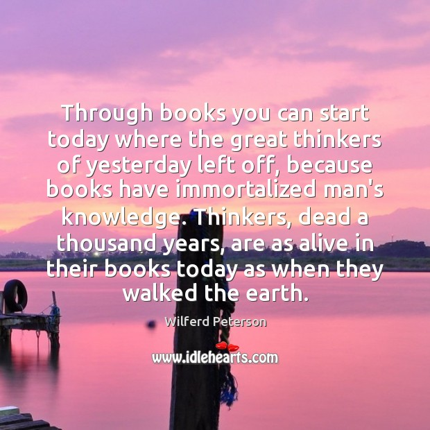 Through books you can start today where the great thinkers of yesterday Wilferd Peterson Picture Quote