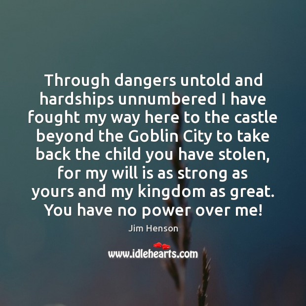Through dangers untold and hardships unnumbered I have fought my way here Jim Henson Picture Quote