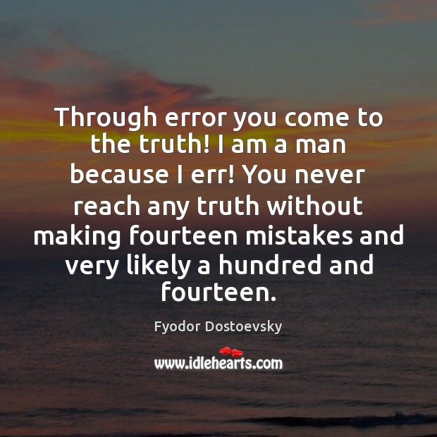 Through error you come to the truth! I am a man because Fyodor Dostoevsky Picture Quote