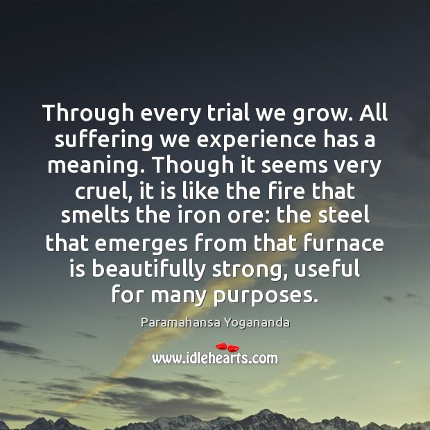 Through every trial we grow. All suffering we experience has a meaning. Paramahansa Yogananda Picture Quote