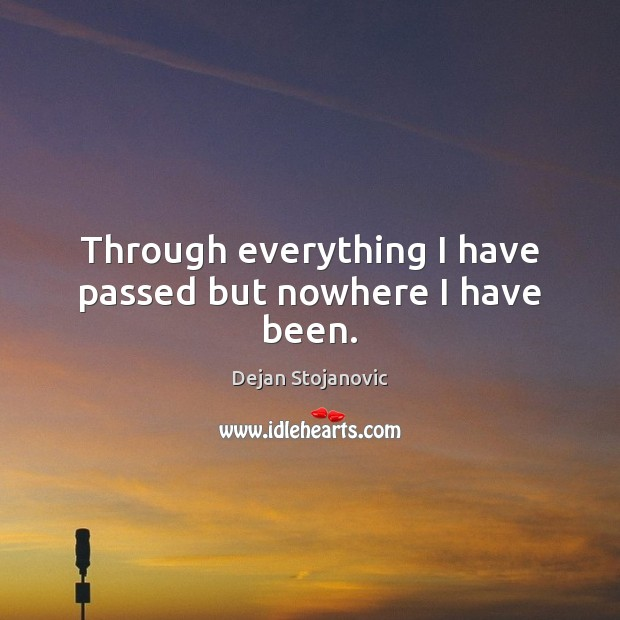 Through everything I have passed but nowhere I have been. Image
