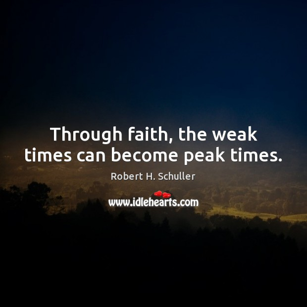 Through faith, the weak times can become peak times. Robert H. Schuller Picture Quote