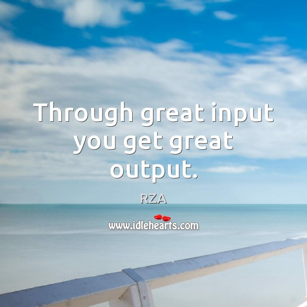 Through great input you get great output. RZA Picture Quote