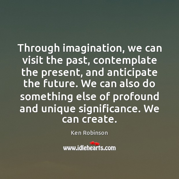 Through imagination, we can visit the past, contemplate the present, and anticipate Ken Robinson Picture Quote