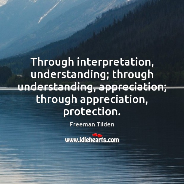 Through interpretation, understanding; through understanding, appreciation; through appreciation, protection. Freeman Tilden Picture Quote