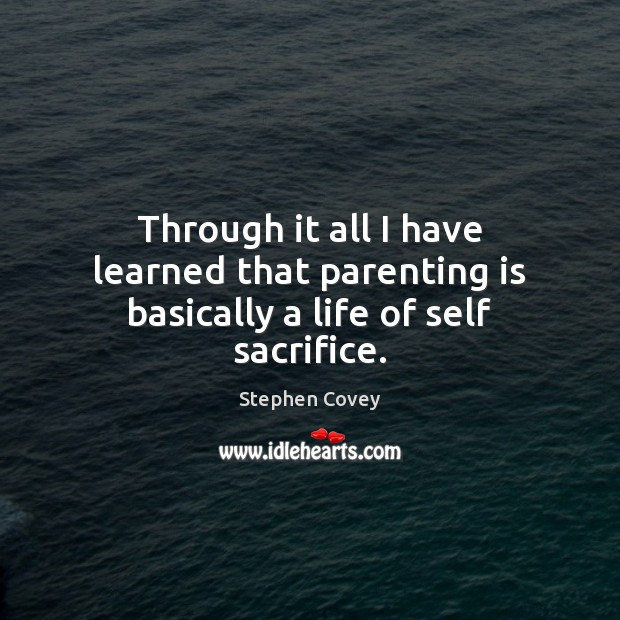 Through it all I have learned that parenting is basically a life of self sacrifice. Parenting Quotes Image