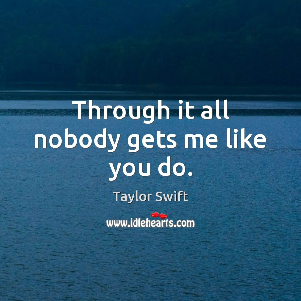 Through it all nobody gets me like you do. Taylor Swift Picture Quote