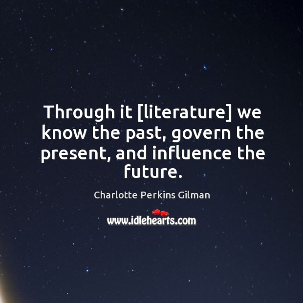Image, Through it [literature] we know the past, govern the present, and influence the future.