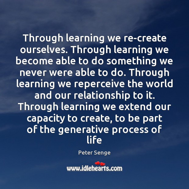 Through learning we re-create ourselves. Through learning we become able to do Peter Senge Picture Quote