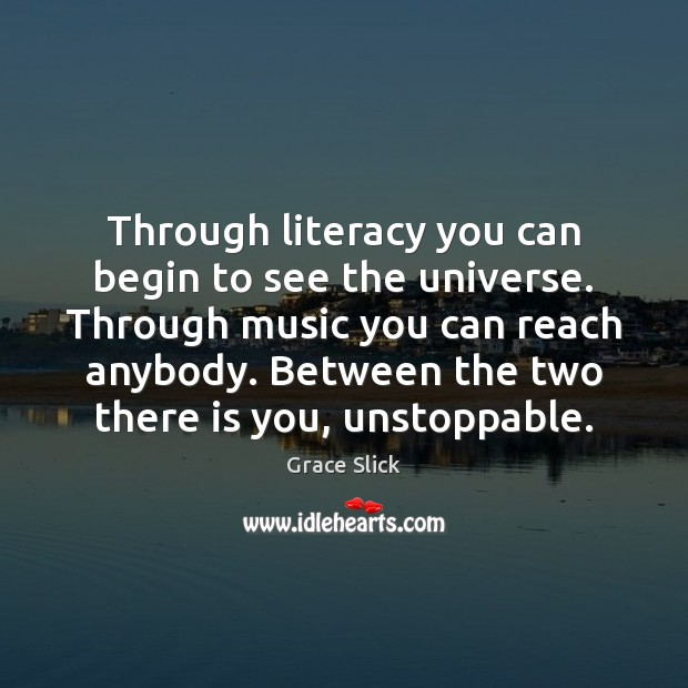 Through literacy you can begin to see the universe. Through music you Unstoppable Quotes Image
