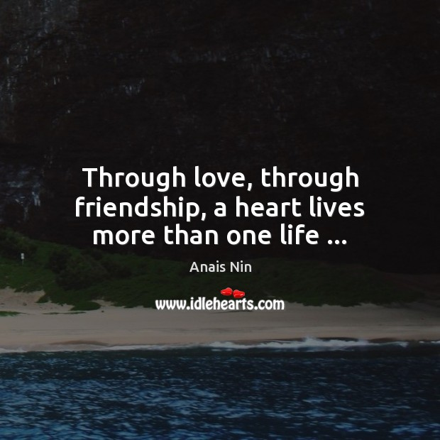 Image, Through love, through friendship, a heart lives more than one life …