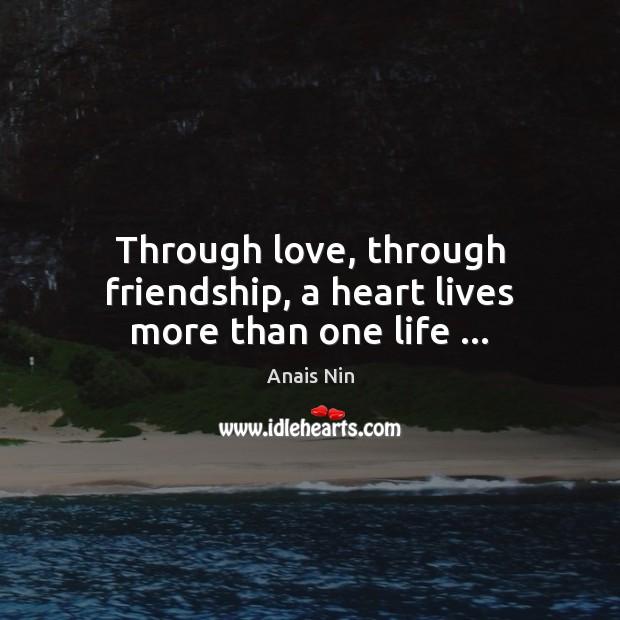 Through love, through friendship, a heart lives more than one life … Anais Nin Picture Quote