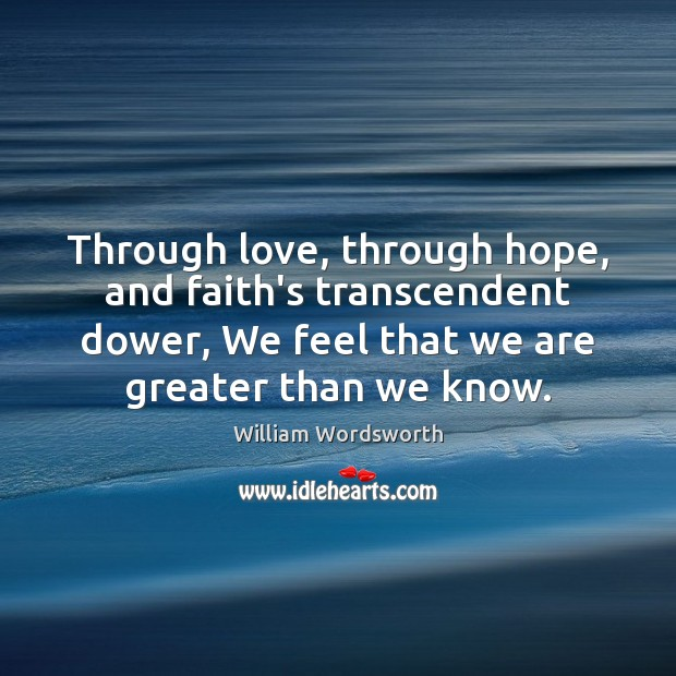 Through love, through hope, and faith's transcendent dower, We feel that we William Wordsworth Picture Quote