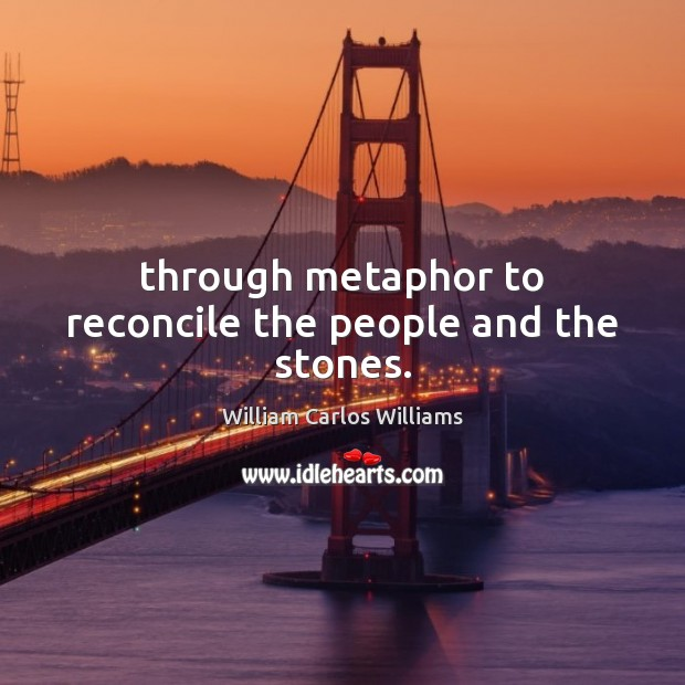 Through metaphor to reconcile the people and the stones. William Carlos Williams Picture Quote