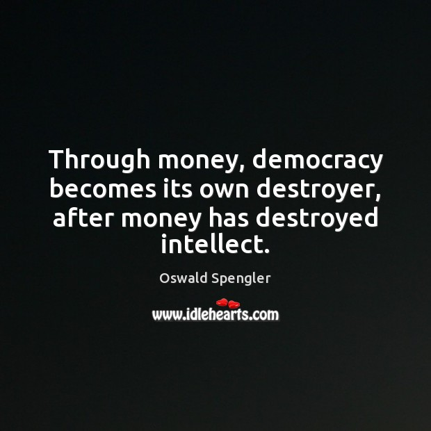 Through money, democracy becomes its own destroyer, after money has destroyed intellect. Image