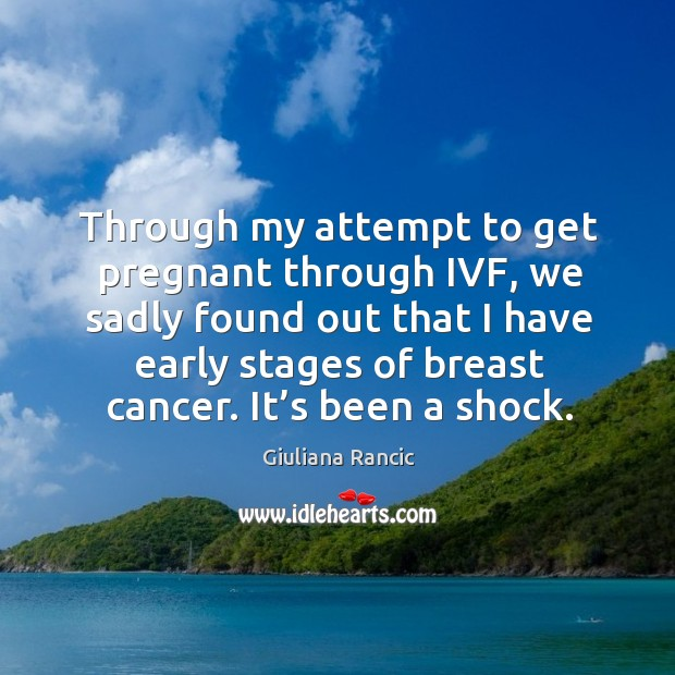 Through my attempt to get pregnant through ivf, we sadly found out that I have early stages of breast cancer. Giuliana Rancic Picture Quote