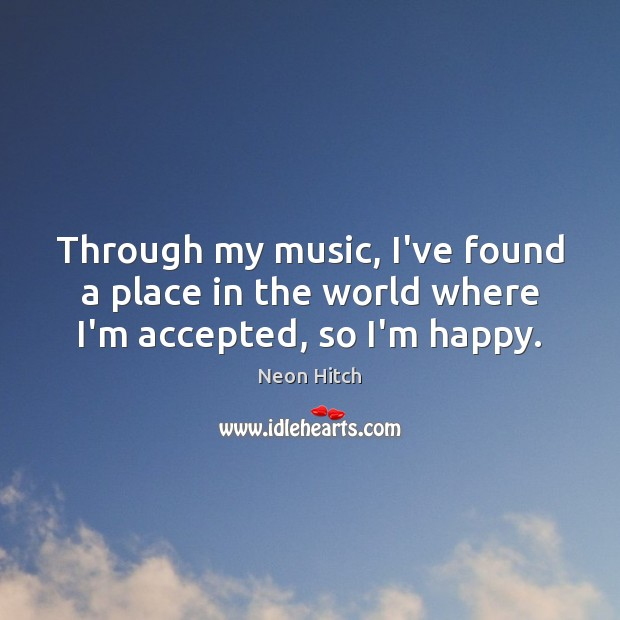Through my music, I've found a place in the world where I'm accepted, so I'm happy. Neon Hitch Picture Quote