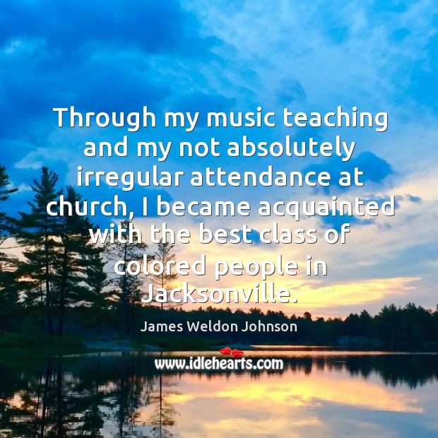 Through my music teaching and my not absolutely irregular attendance at church James Weldon Johnson Picture Quote