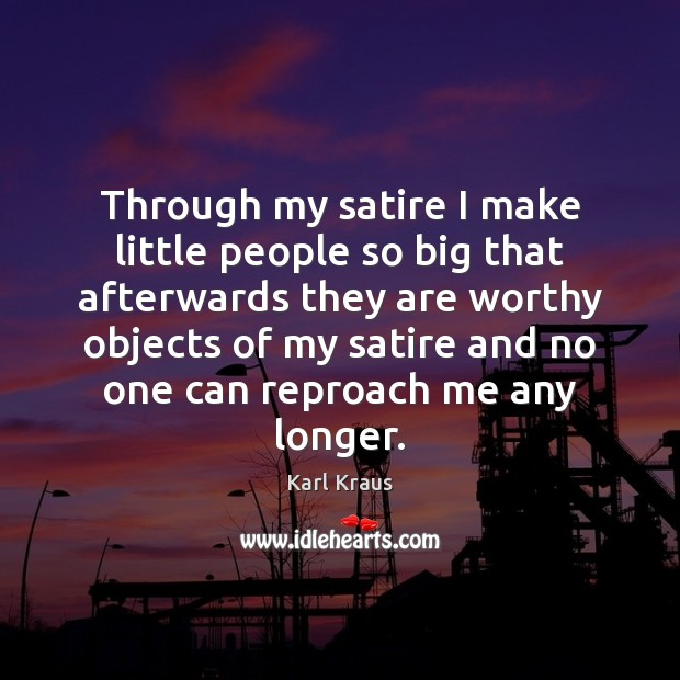Through my satire I make little people so big that afterwards they Karl Kraus Picture Quote