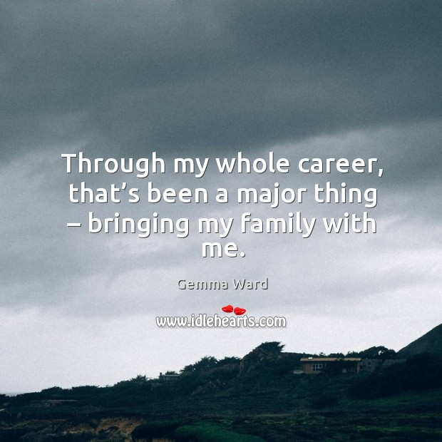 Through my whole career, that's been a major thing – bringing my family with me. Gemma Ward Picture Quote