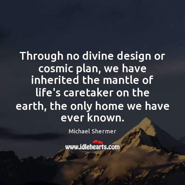 Through no divine design or cosmic plan, we have inherited the mantle Michael Shermer Picture Quote