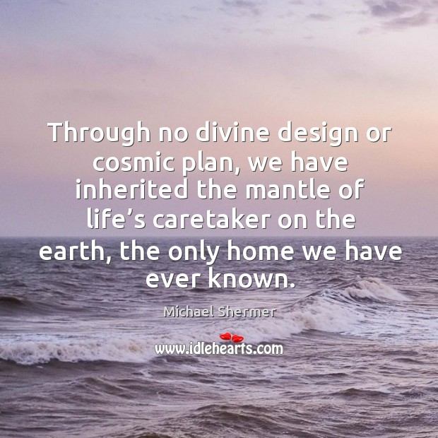 Through no divine design or cosmic plan, we have inherited the mantle of life's caretaker on the earth Image