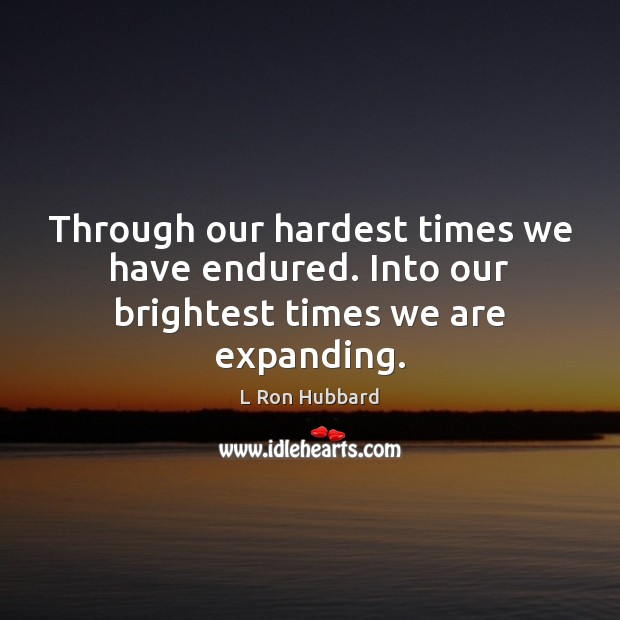 Through our hardest times we have endured. Into our brightest times we are expanding. Image