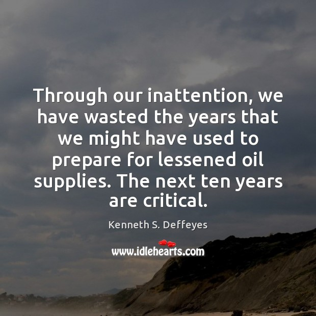Through our inattention, we have wasted the years that we might have Kenneth S. Deffeyes Picture Quote
