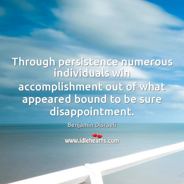 Through persistence numerous individuals win accomplishment out of what appeared bound to Benjamin Disraeli Picture Quote