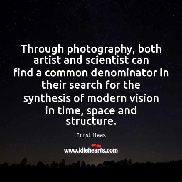 Through photography, both artist and scientist can find a common denominator in Ernst Haas Picture Quote