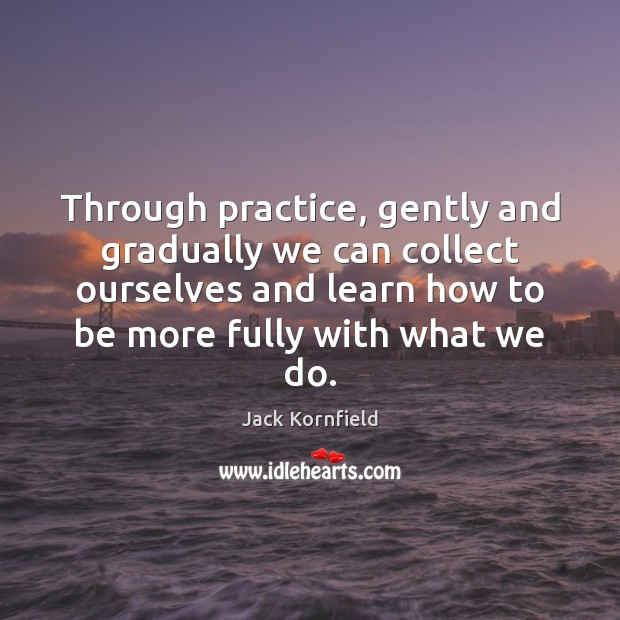 Through practice, gently and gradually we can collect ourselves and learn how Jack Kornfield Picture Quote